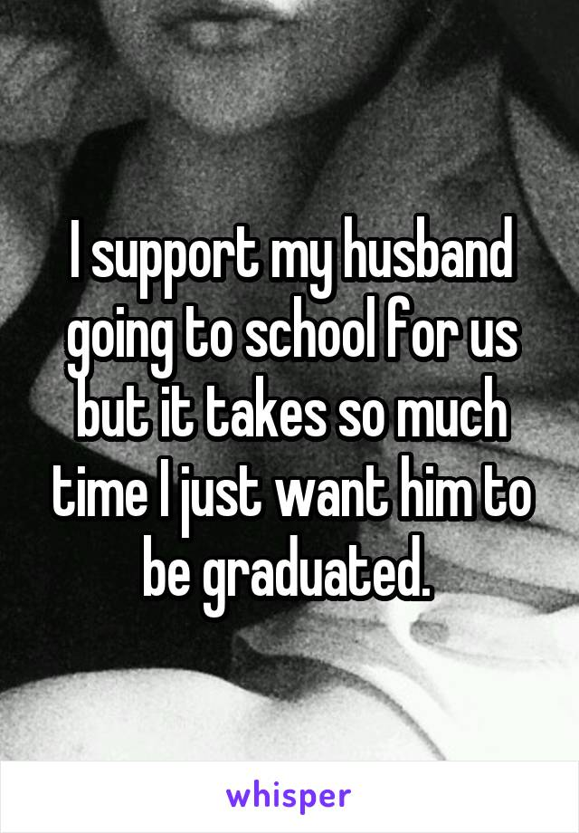 I support my husband going to school for us but it takes so much time I just want him to be graduated.