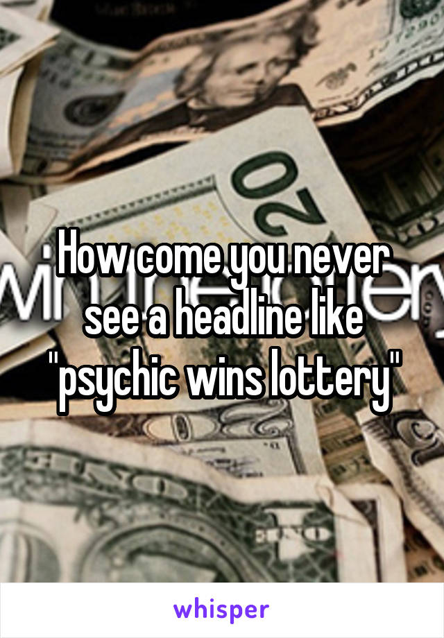 "How come you never see a headline like ""psychic wins lottery"""