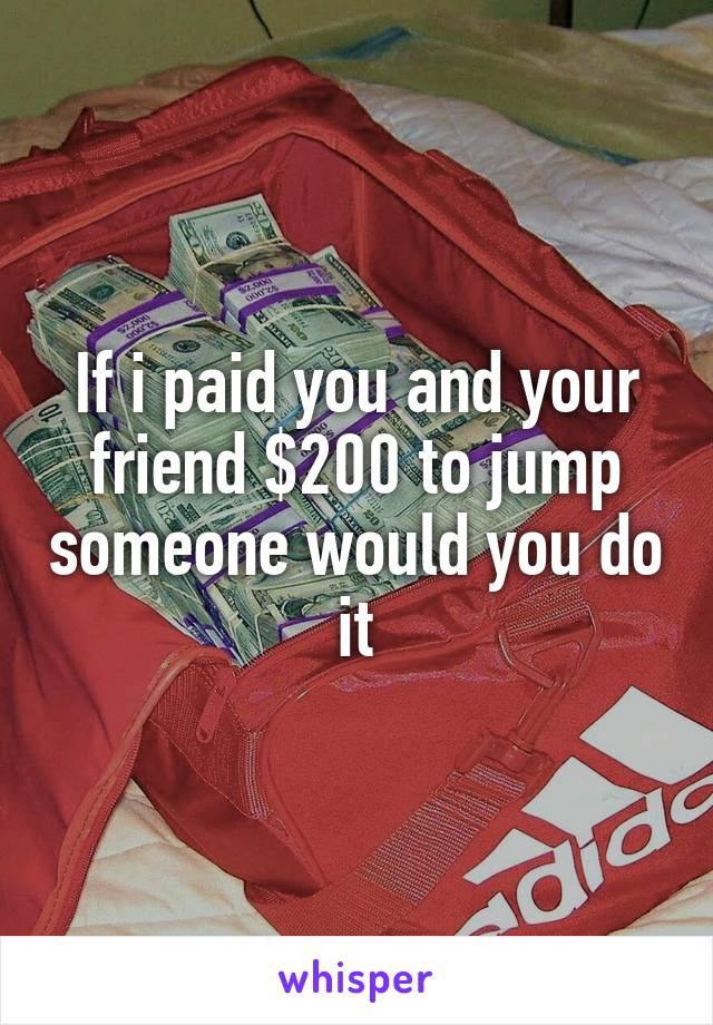 If i paid you and your friend $200 to jump someone would you do it