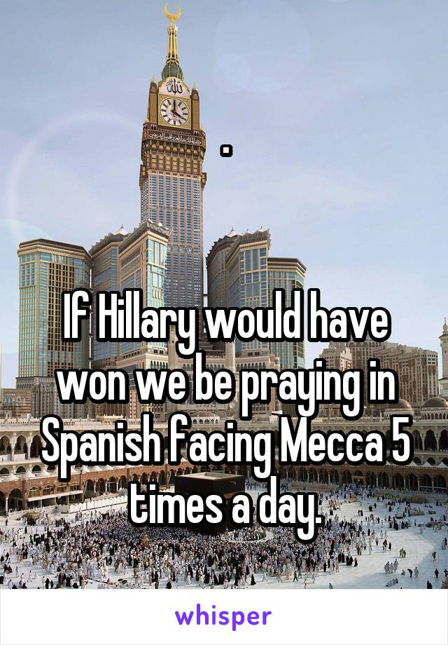 .   If Hillary would have won we be praying in Spanish facing Mecca 5 times a day.