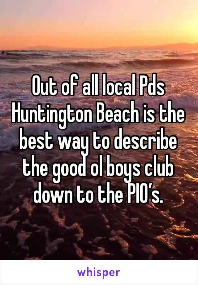 Out of all local Pds Huntington Beach is the best way to describe the good ol boys club down to the PIO's.