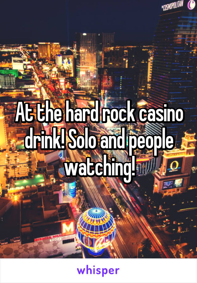 At the hard rock casino drink! Solo and people watching!