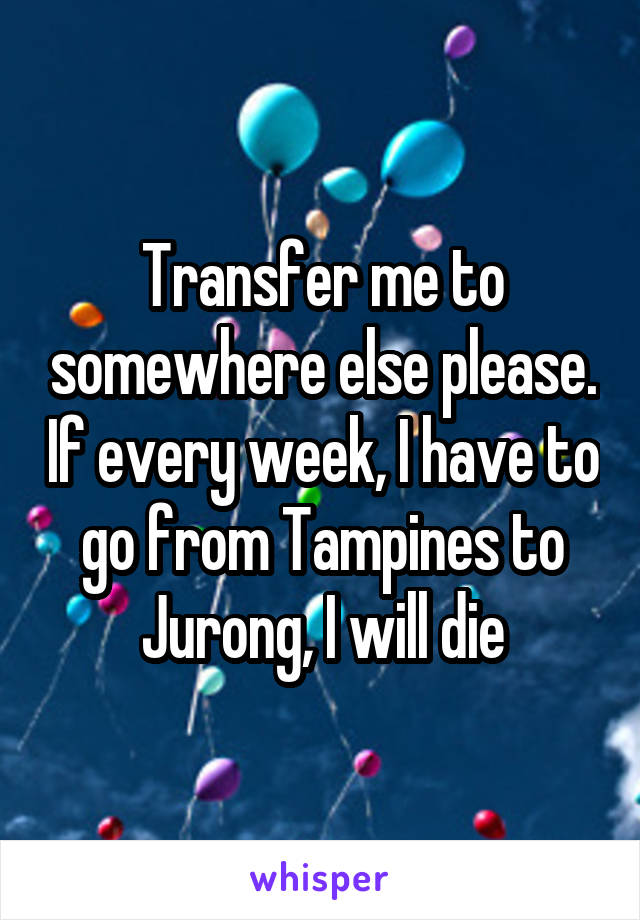 Transfer me to somewhere else please. If every week, I have to go from Tampines to Jurong, I will die
