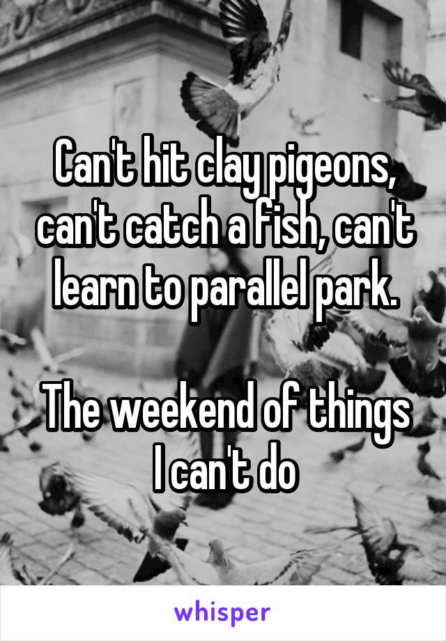 Can't hit clay pigeons, can't catch a fish, can't learn to parallel park.  The weekend of things I can't do