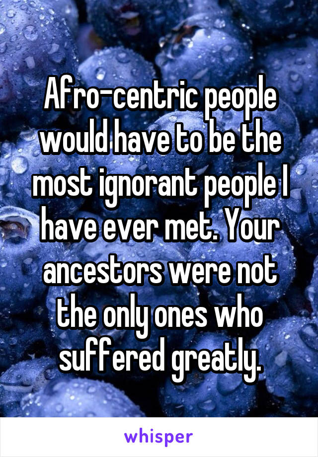 Afro-centric people would have to be the most ignorant people I have ever met. Your ancestors were not the only ones who suffered greatly.