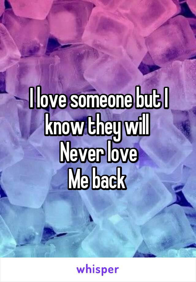 I love someone but I know they will  Never love Me back