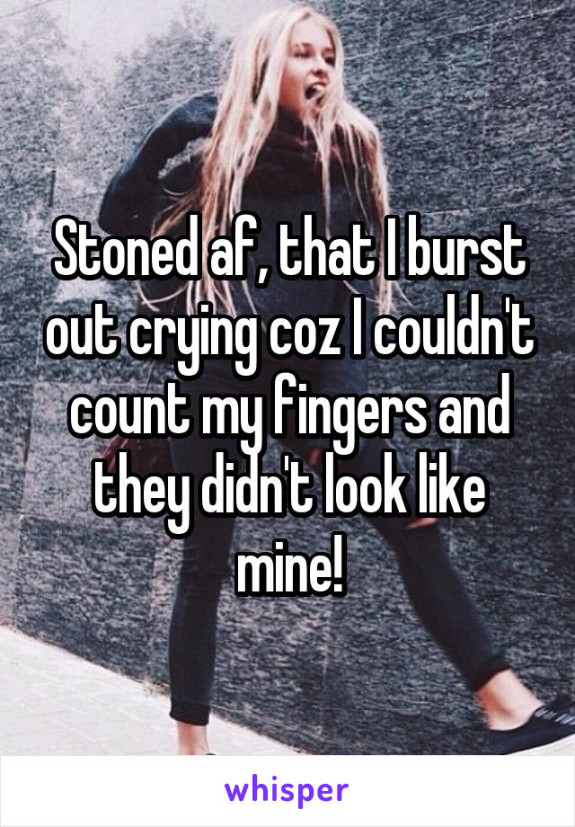 Stoned af, that I burst out crying coz I couldn't count my fingers and they didn't look like mine!