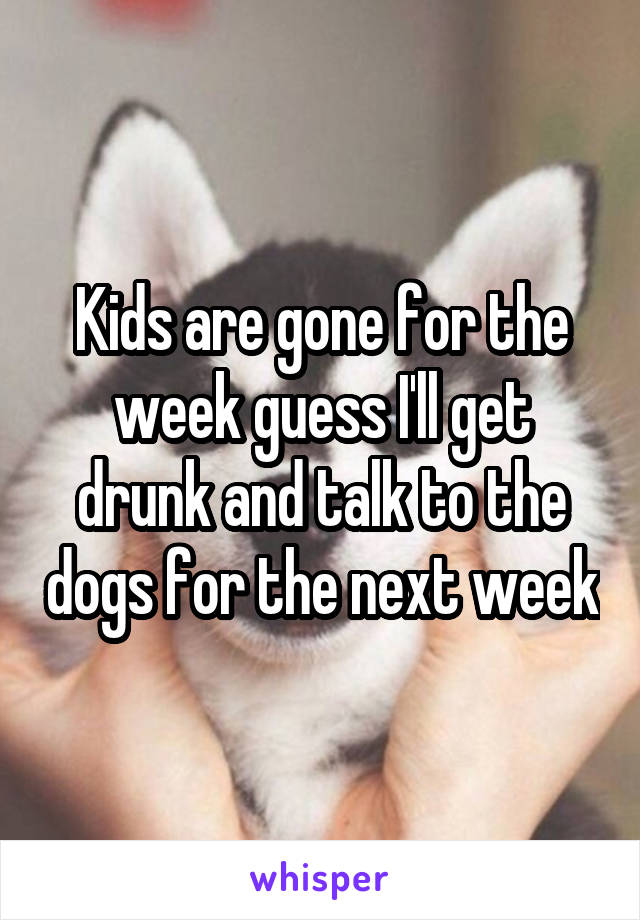 Kids are gone for the week guess I'll get drunk and talk to the dogs for the next week