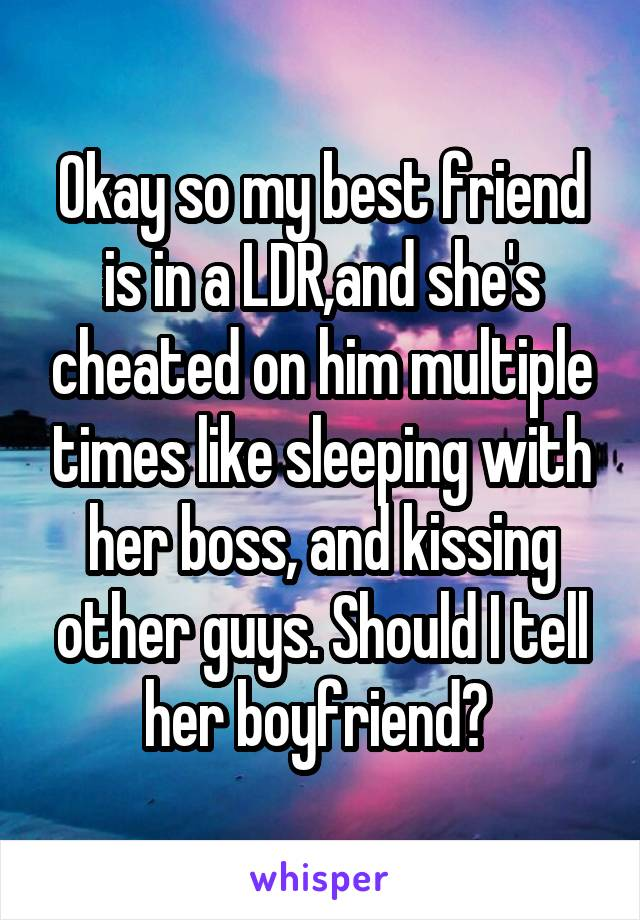 Okay so my best friend is in a LDR,and she's cheated on him multiple times like sleeping with her boss, and kissing other guys. Should I tell her boyfriend?