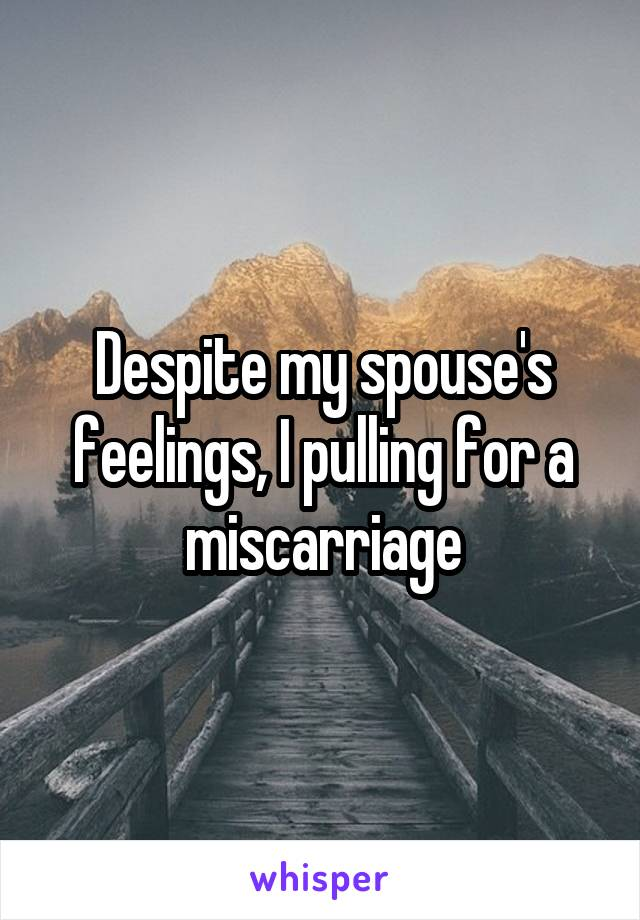 Despite my spouse's feelings, I pulling for a miscarriage