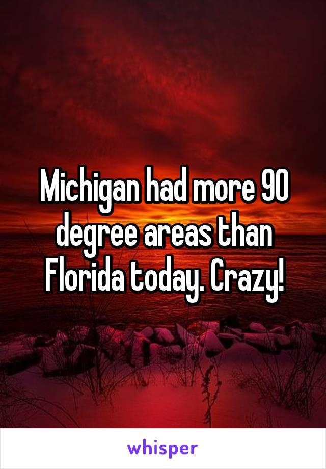 Michigan had more 90 degree areas than Florida today. Crazy!