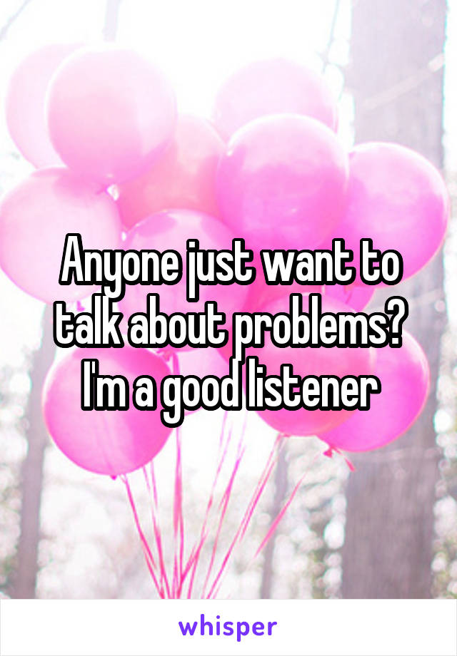 Anyone just want to talk about problems? I'm a good listener