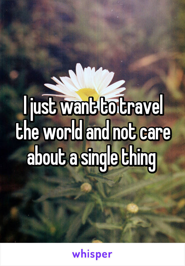 I just want to travel the world and not care about a single thing