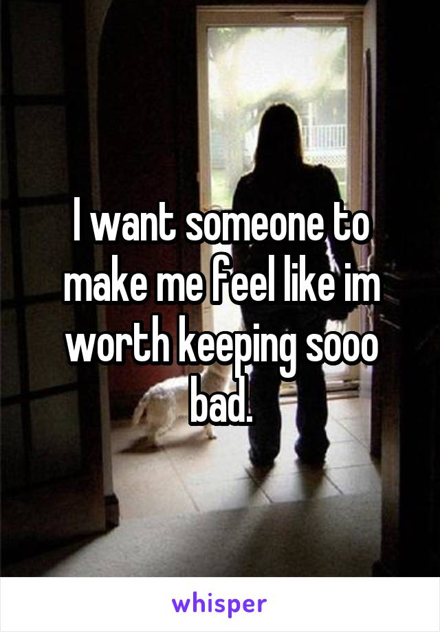 I want someone to make me feel like im worth keeping sooo bad.