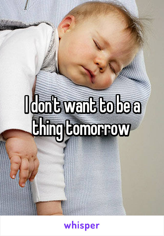 I don't want to be a thing tomorrow