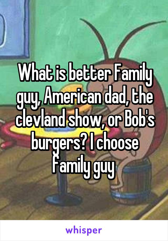 What is better Family guy, American dad, the clevland show, or Bob's burgers? I choose family guy