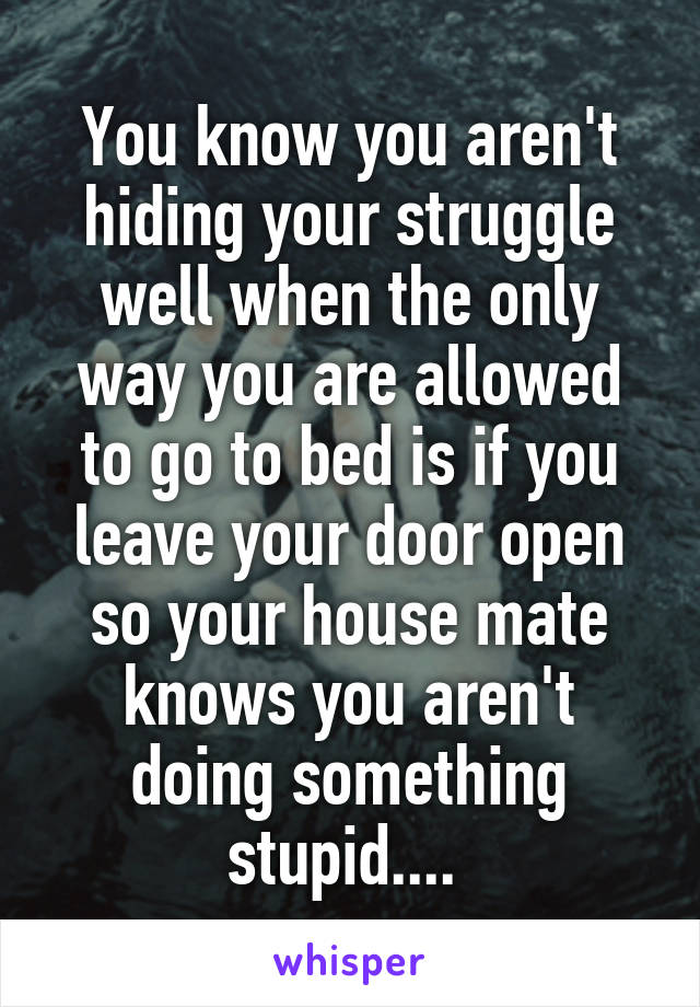 You know you aren't hiding your struggle well when the only way you are allowed to go to bed is if you leave your door open so your house mate knows you aren't doing something stupid....