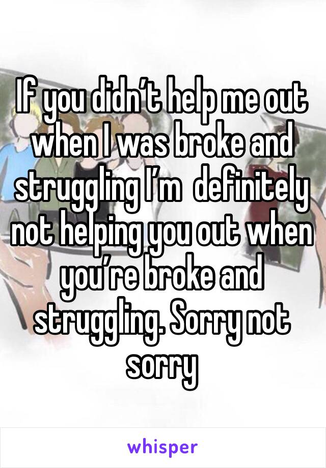 If you didn't help me out when I was broke and struggling I'm  definitely not helping you out when you're broke and struggling. Sorry not sorry