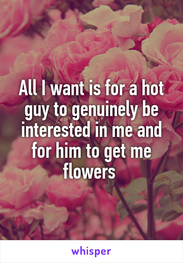 All I want is for a hot guy to genuinely be interested in me and for him to get me flowers