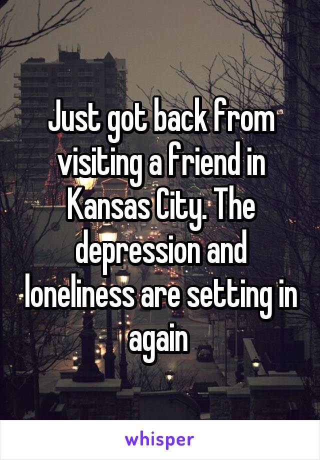 Just got back from visiting a friend in Kansas City. The depression and loneliness are setting in again