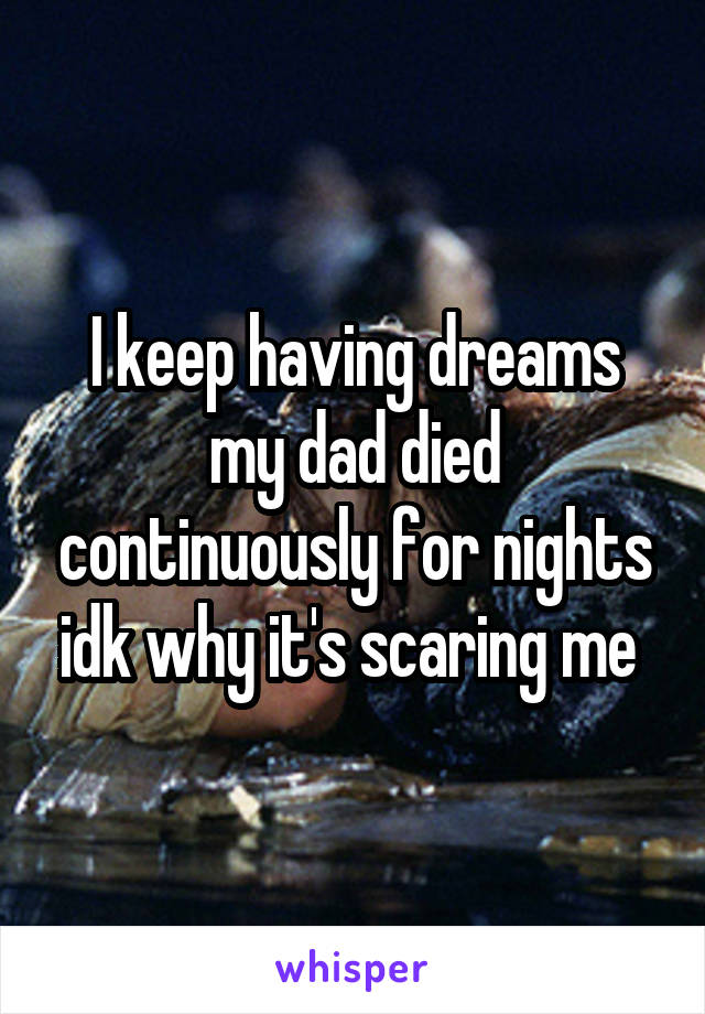 I keep having dreams my dad died continuously for nights idk why it's scaring me