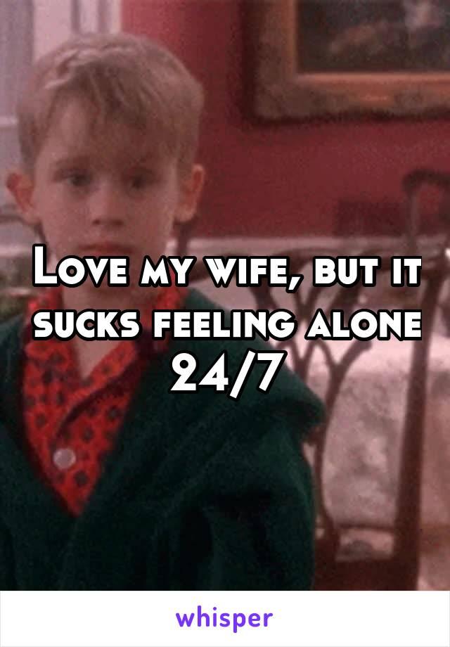 Love my wife, but it sucks feeling alone 24/7