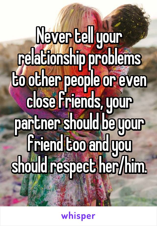 Never tell your relationship problems to other people or even close friends, your partner should be your friend too and you should respect her/him.