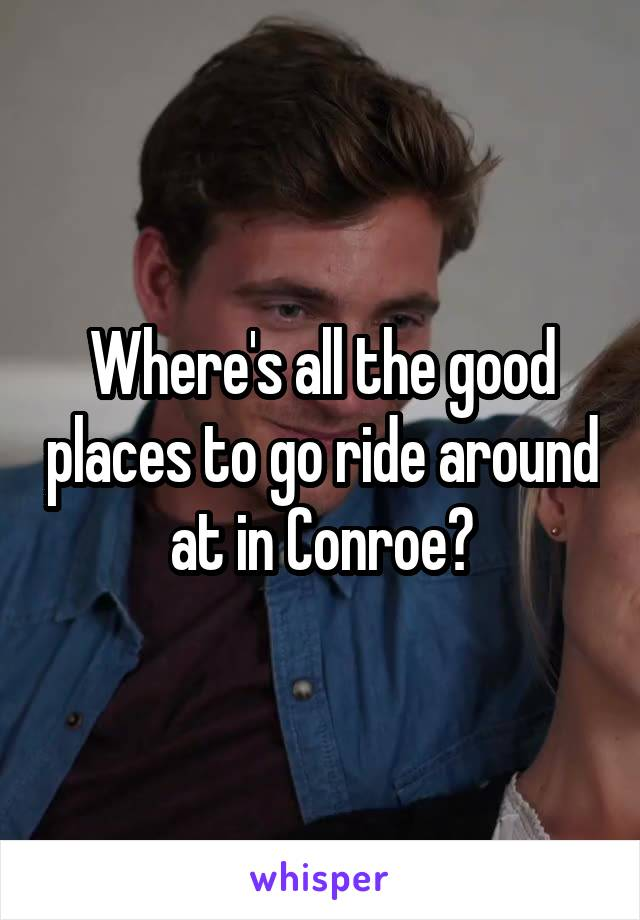 Where's all the good places to go ride around at in Conroe?