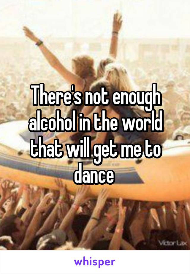 There's not enough alcohol in the world that will get me to dance
