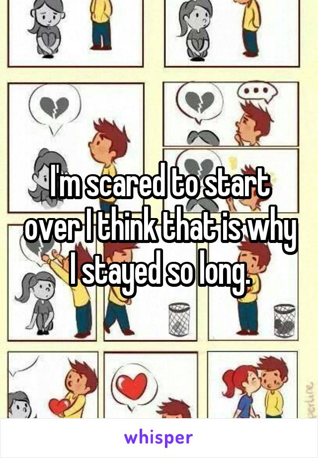 I'm scared to start over I think that is why I stayed so long.
