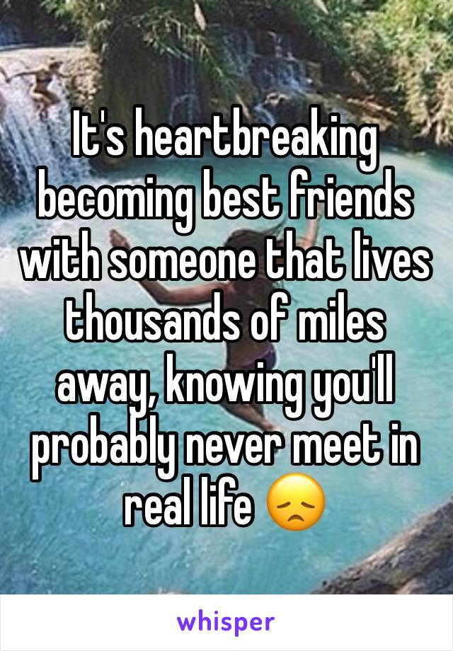 It's heartbreaking becoming best friends with someone that lives  thousands of miles away, knowing you'll probably never meet in real life 😞