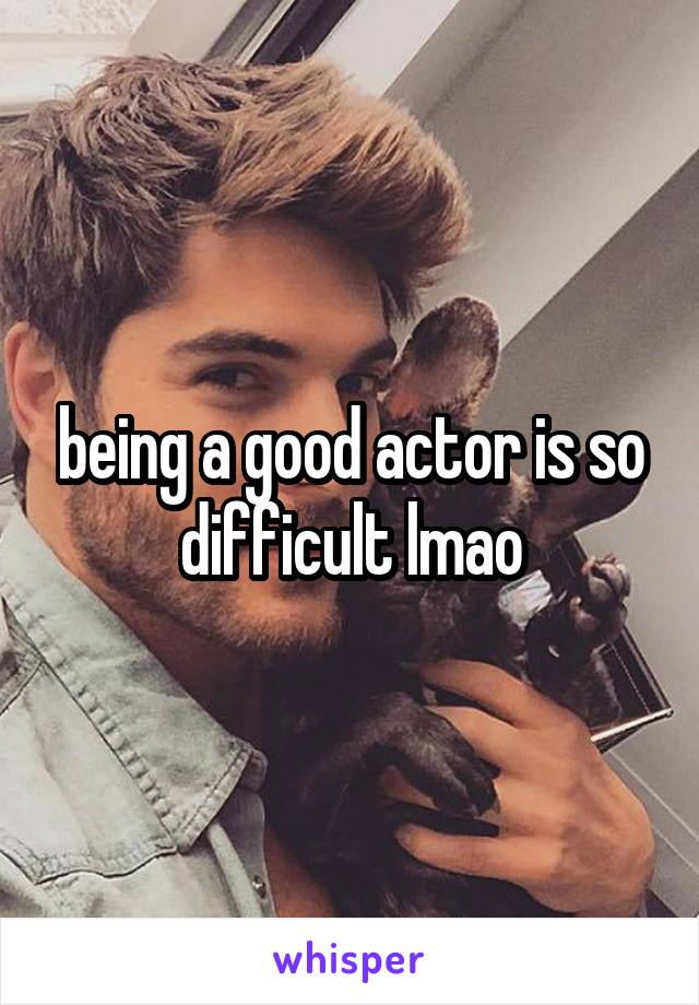 being a good actor is so difficult lmao