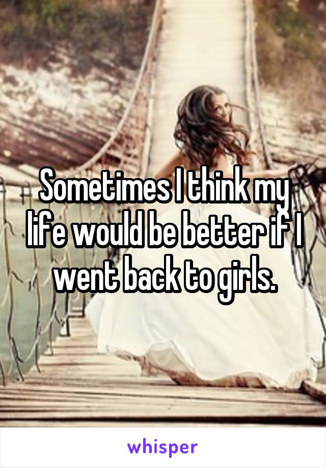 Sometimes I think my life would be better if I went back to girls.