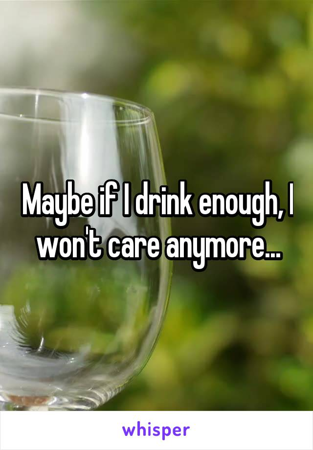 Maybe if I drink enough, I won't care anymore...