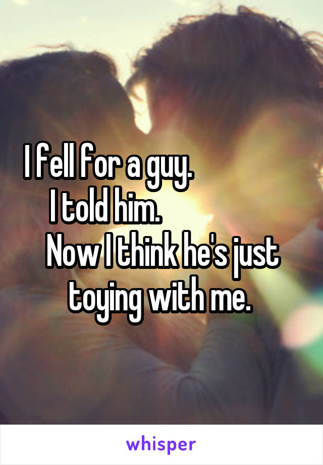 I fell for a guy.                     I told him.                      Now I think he's just toying with me.