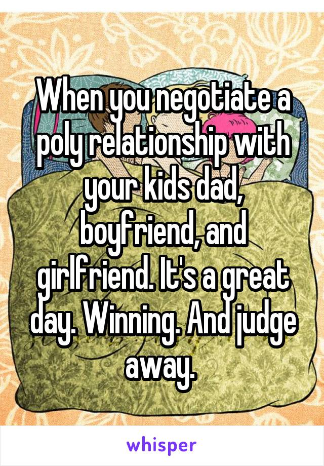 When you negotiate a poly relationship with your kids dad, boyfriend, and girlfriend. It's a great day. Winning. And judge away.