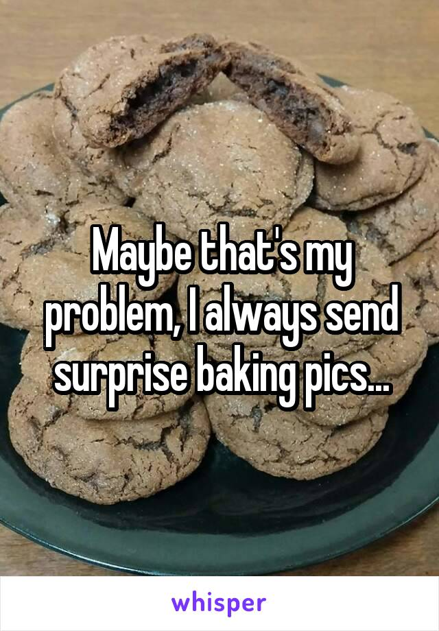 Maybe that's my problem, I always send surprise baking pics...