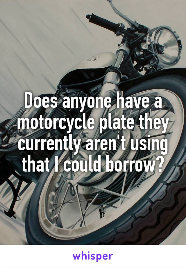 Does anyone have a motorcycle plate they currently aren't using that I could borrow?