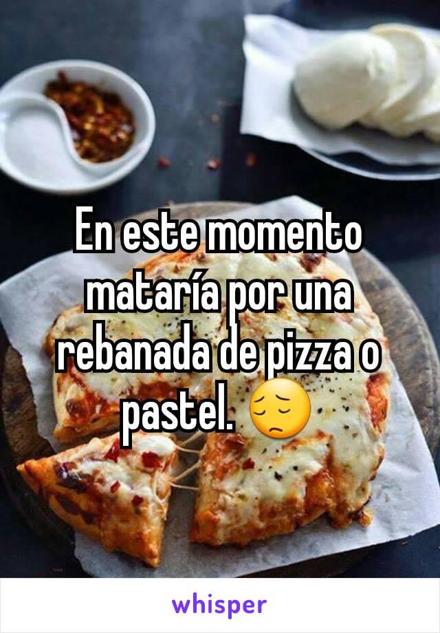 En este momento mataría por una rebanada de pizza o pastel. 😔