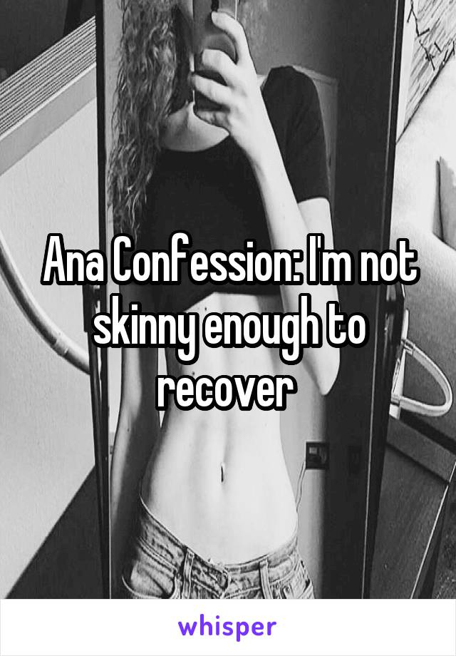 Ana Confession: I'm not skinny enough to recover