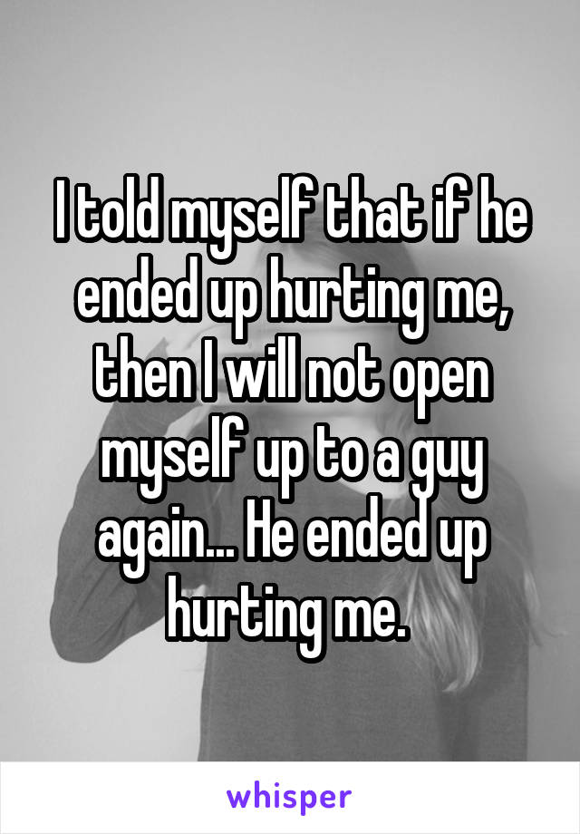 I told myself that if he ended up hurting me, then I will not open myself up to a guy again... He ended up hurting me.
