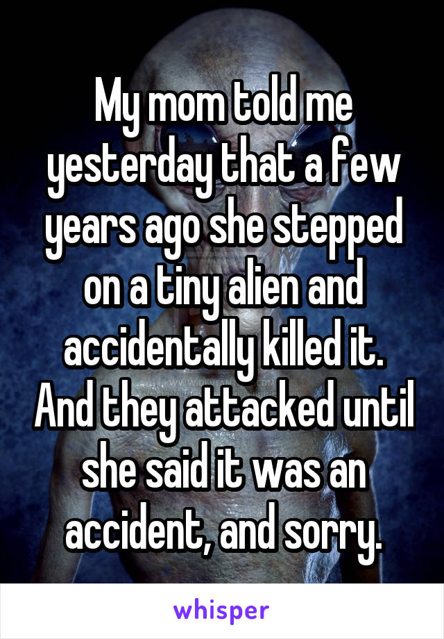 My mom told me yesterday that a few years ago she stepped on a tiny alien and accidentally killed it. And they attacked until she said it was an accident, and sorry.