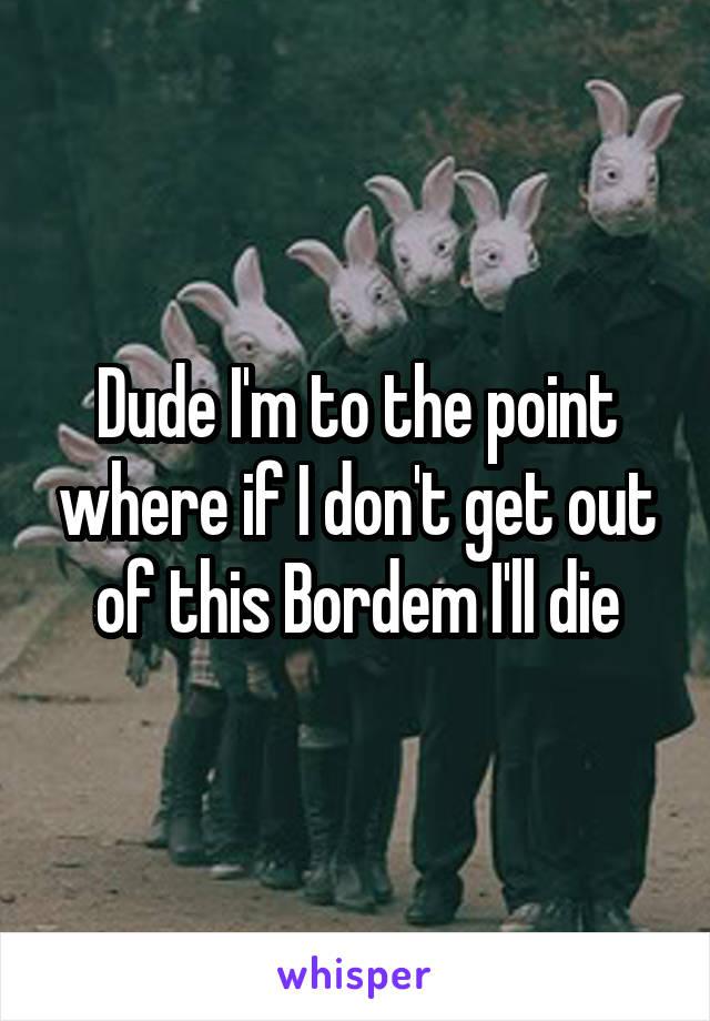 Dude I'm to the point where if I don't get out of this Bordem I'll die