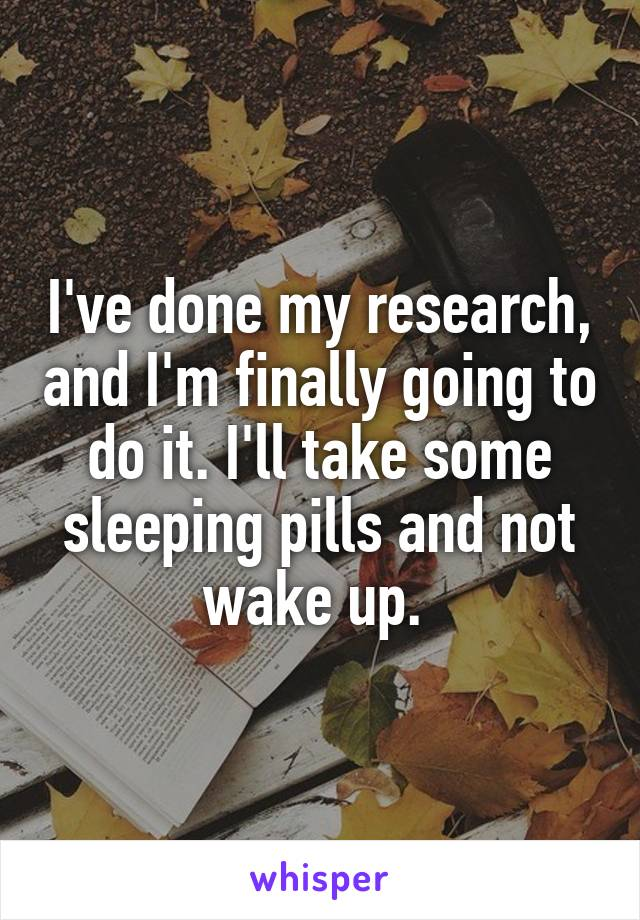 I've done my research, and I'm finally going to do it. I'll take some sleeping pills and not wake up.