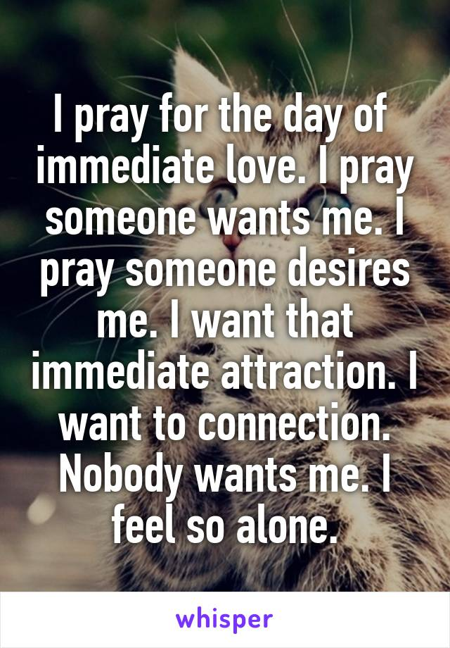 I pray for the day of  immediate love. I pray someone wants me. I pray someone desires me. I want that immediate attraction. I want to connection. Nobody wants me. I feel so alone.