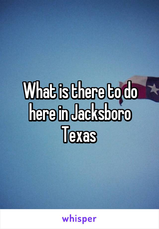 What is there to do here in Jacksboro Texas