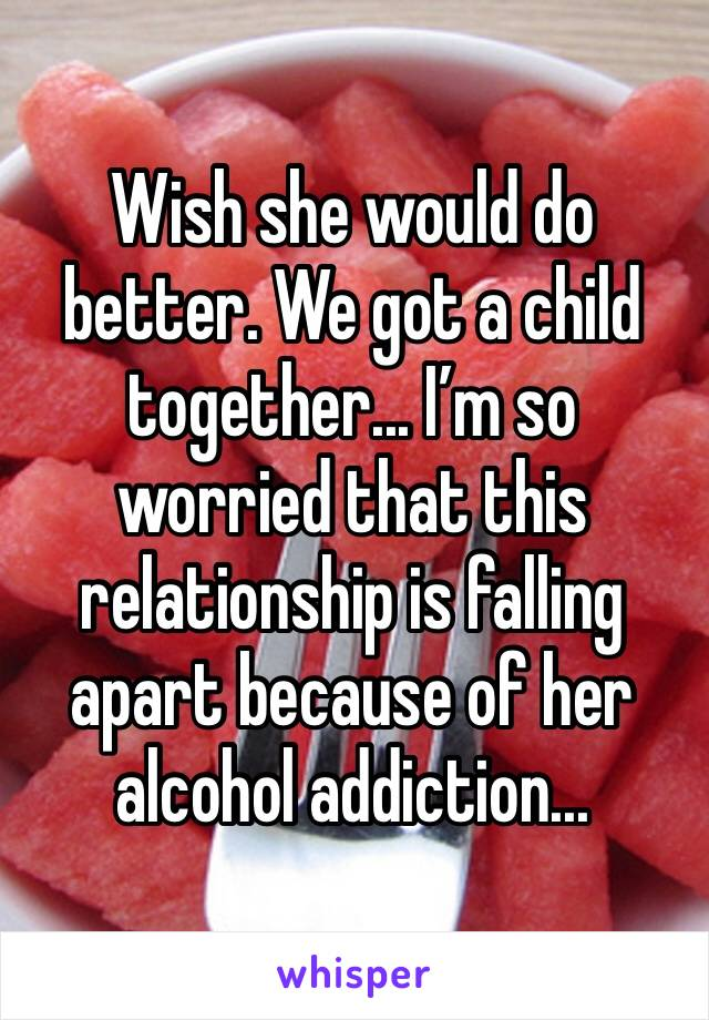 Wish she would do better. We got a child together... I'm so worried that this relationship is falling apart because of her alcohol addiction...