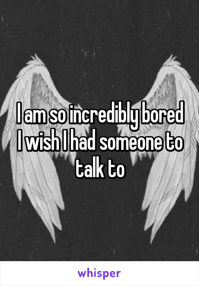 I am so incredibly bored I wish I had someone to talk to