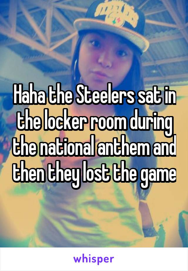 Haha the Steelers sat in the locker room during the national anthem and then they lost the game
