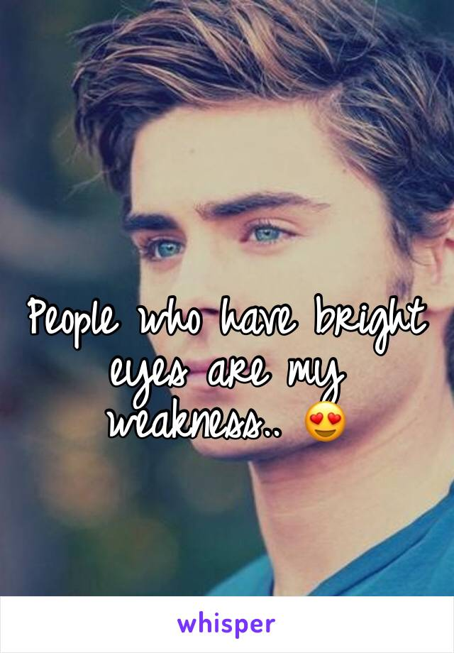 People who have bright eyes are my weakness.. 😍
